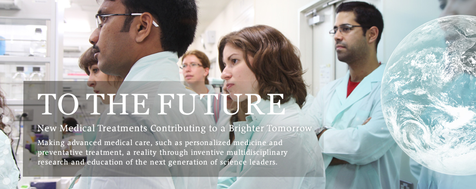 FUTURE New Medical Treatments Contributing to a Brighter Tomorrow Making advanced medical care, such as personalized medicine and preventative treatment, a reality through inventive multidisciplinary research and education of the next generation of science leaders.